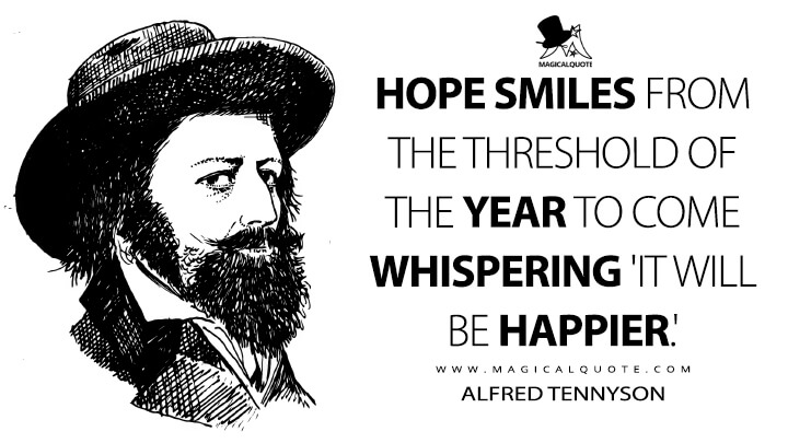 Hope smiles from the threshold of the year to come whispering 'it will be happier.' - Alfred Tennyson (The Foresters or, Robin Hood and Maid Marian Quotes)
