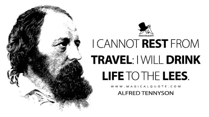 I cannot rest from travel: I will drink life to the lees. - Alfred Tennyson (Ulysses Quotes)