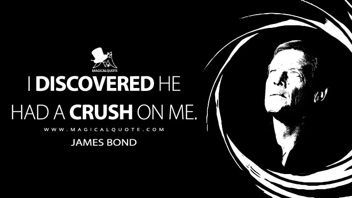 I discovered he had a crush on me. - James Bond (Moonraker Quotes)