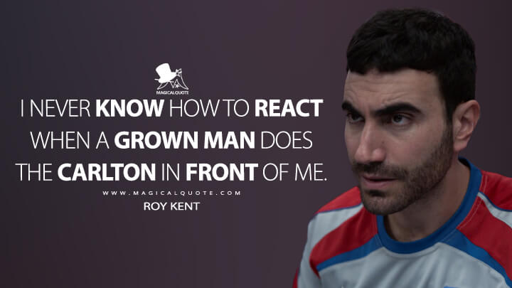 I never know how to react when a grown man does the Carlton in front of me. - Roy Kent (Ted Lasso Quotes)