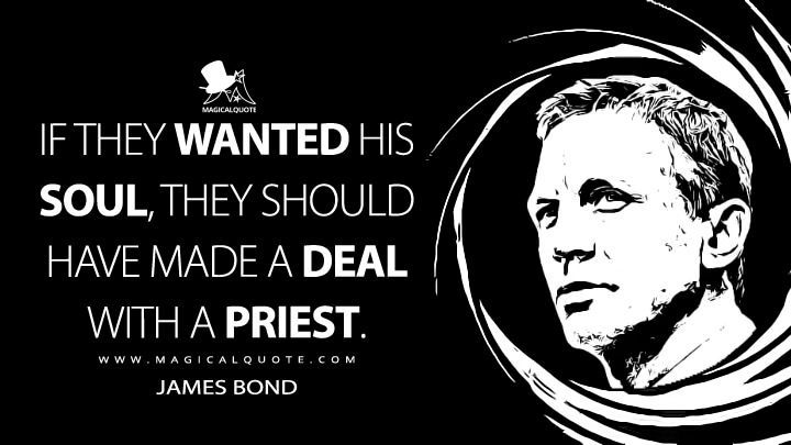If they wanted his soul, they should have made a deal with a priest. - James Bond (Quantum of Solace Quotes)