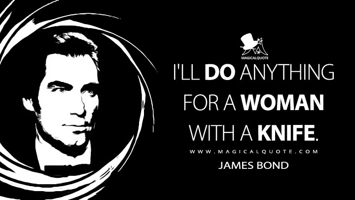 I'll do anything for a woman with a knife. - James Bond (Licence to Kill Quotes)
