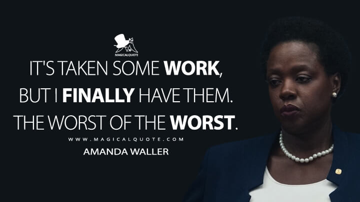 It's taken some work, but I finally have them. The worst of the worst. - Amanda Waller (Suicide Squad Quotes)