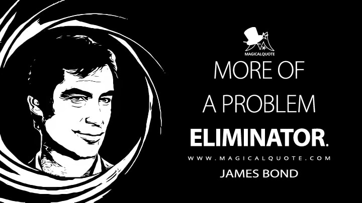 More of a problem eliminator. - James Bond (Licence to Kill Quotes)