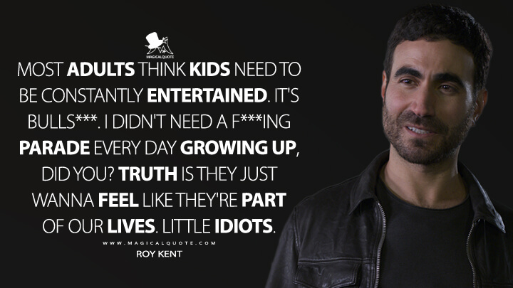 Most adults think kids need to be constantly entertained. It's bulls***. I didn't need a f***ing parade every day growing up, did you? Truth is they just wanna feel like they're part of our lives. Little idiots. - Roy Kent (Ted Lasso Quotes)