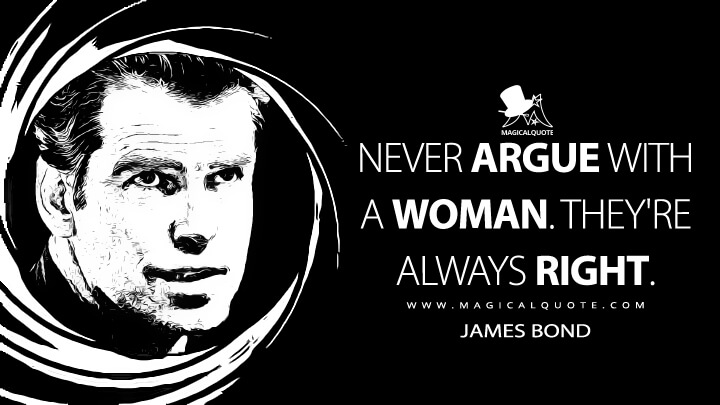 Never argue with a woman. They're always right. - James Bond (Tomorrow Never Dies Quotes)