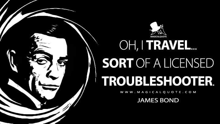 Oh, I travel... sort of a licensed troubleshooter. - James Bond (Thunderball Quotes)