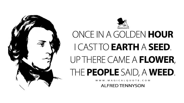 Once in a golden hour I cast to earth a seed. Up there came a flower, the people said, a weed. - Alfred Tennyson (The Flower Quotes)