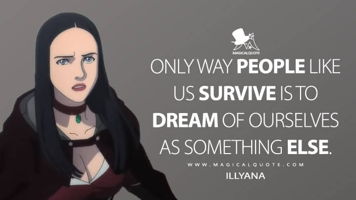 Only way people like us survive is to dream of ourselves as something else. - Illyana (The Witcher: Nightmare of the Wolf Quotes)