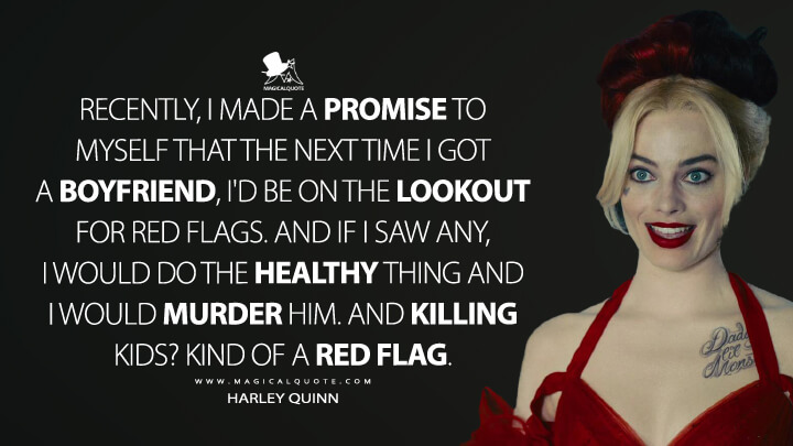 Recently, I made a promise to myself that the next time I got a boyfriend, I'd be on the lookout for red flags. And if I saw any, I would do the healthy thing and I would murder him. And killing kids? Kind of a red flag. - Harley Quinn (The Suicide Squad Quotes)
