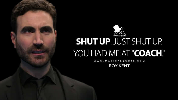 """Shut up. Just shut up. You had me at """"Coach."""" - Roy Kent (Ted Lasso Quotes)"""