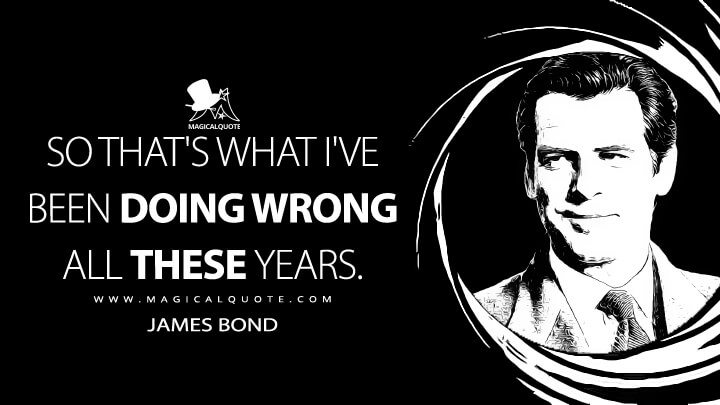 So that's what I've been doing wrong all these years. - James Bond (Tomorrow Never Dies Quotes)