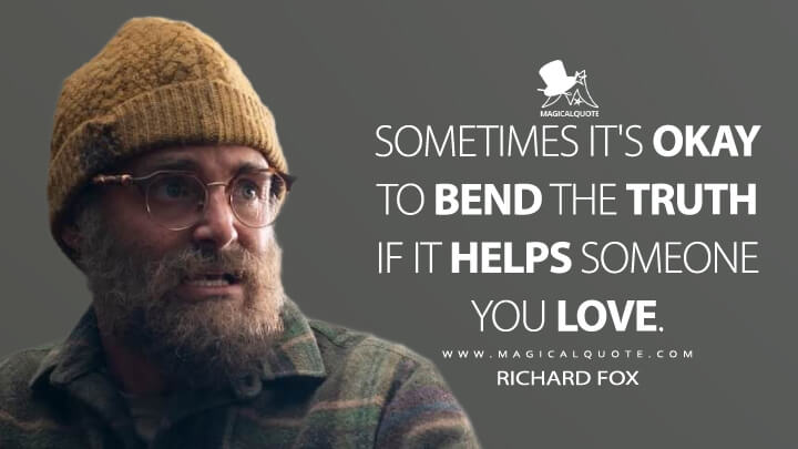 Sometimes it's okay to bend the truth if it helpssomeone you love. - Richard Fox (Sweet Tooth Quotes)