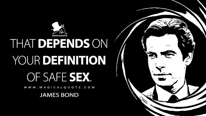 That depends on your definition of safe sex. - James Bond (GoldenEye Quotes)