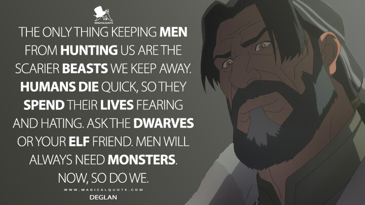 The only thing keeping men from hunting us are the scarier beasts we keep away. Humans die quick, so they spend their lives fearing and hating. Ask the dwarves or your elf friend. Men will always need monsters. Now, so do we. - Deglan (The Witcher: Nightmare of the Wolf Quotes)