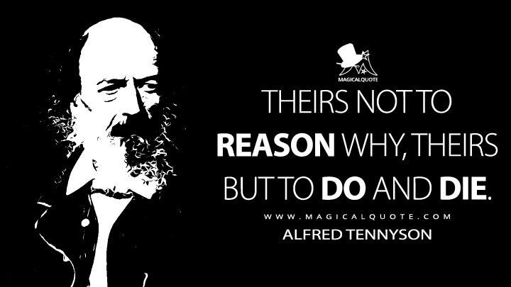 Theirs not to reason why, theirs but to do and die. - Alfred Tennyson (The Charge of the Light Brigade Quotes)