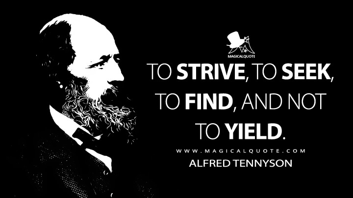 To strive, to seek, to find, and not to yield. - Alfred Tennyson (Ulysses Quotes)
