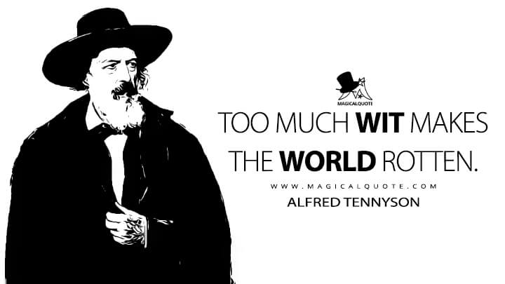 Too much wit Makes the world rotten. - Alfred Tennyson (The Idylls of the King Quotes)