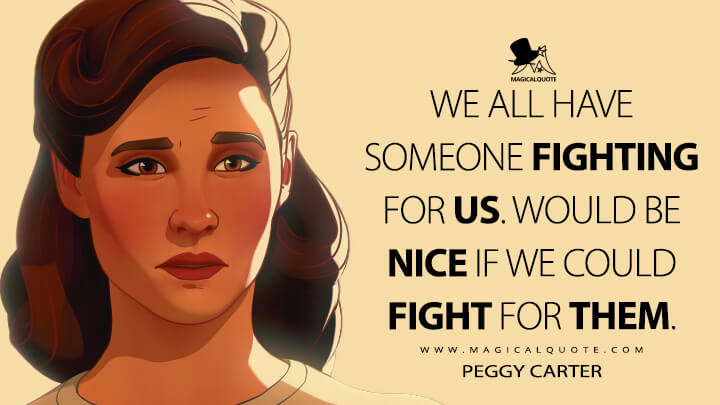 We all have someone fighting for us. Would be nice if we could fight for them. - Peggy Carter (What If...? Quotes)