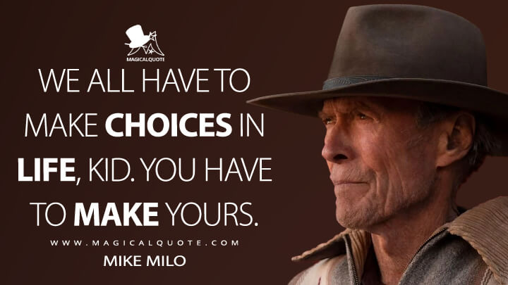 We all have to make choices in life, kid. You have to make yours. - Mike Milo (Cry Macho Quotes)
