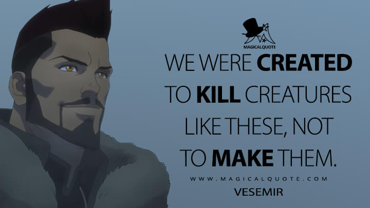 We were created to kill creatures like these, not to make them. - Vesemir (The Witcher: Nightmare of the Wolf Quotes)