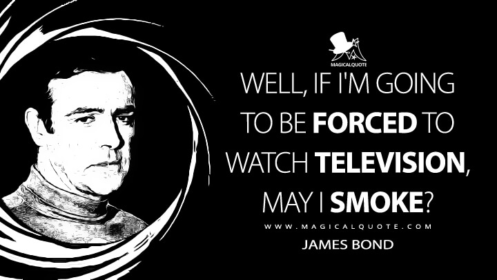 Well, if I'm going to be forced to watch television, may I smoke? - James Bond (You Only Live Twice Quotes)