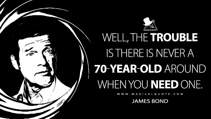 Well, the trouble is there is never a 70-year-old around when you need one. - James Bond (Moonraker Quotes)