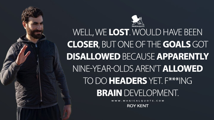 Well, we lost. Would have been closer, but one of the goals got disallowed because apparently nine-year-olds aren't allowed to do headers yet. F***ing brain development. - Roy Kent (Ted Lasso Quotes)