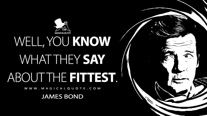 Well, you know what they say about the fittest. - James Bond (Octopussy Quotes)