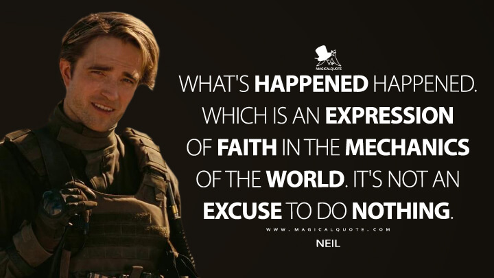 What's happened happened. Which is an expression of faith in the mechanics of the world. It's not an excuse to do nothing. - Neil (TENET Quotes)
