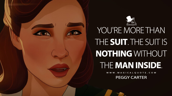You're more than the suit. The suit is nothing without the man inside. - Peggy Carter (What If...? Quotes)