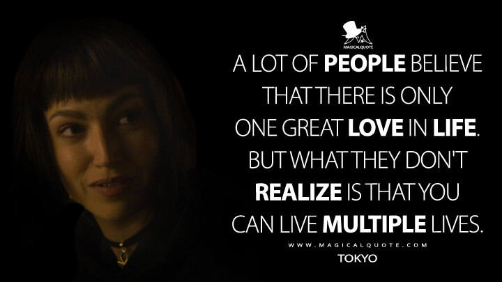 A lot of people believe that there is only one great love in life. But what they don't realize is that you can live multiple lives. - Tokyo (Money Heist Quotes)