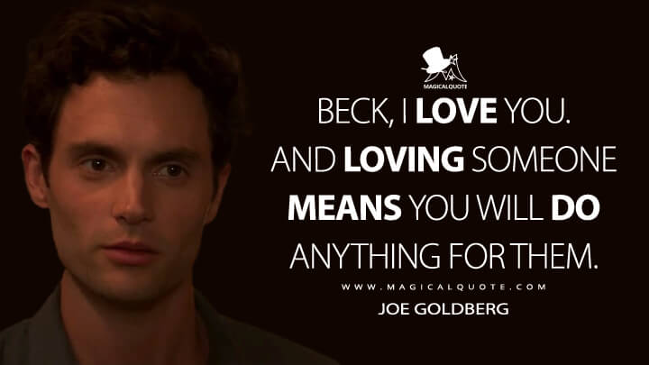 Beck, I love you. And loving someone means you will do anything for them. - Joe Goldberg (You Quotes)