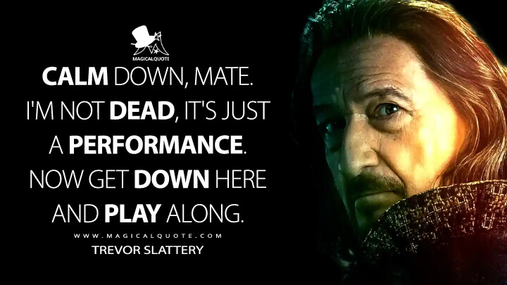 Calm down, mate! I'm not dead, it's just a performance! Now get down here and play along! - Trevor Slattery (Shang-Chi and the Legend of the Ten Rings Quotes)