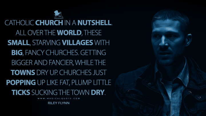 Catholic Church in a nutshell. All over the world, these small, starving villages with big, fancy churches. Getting bigger and fancier, while the towns dry up. Churches just popping up like fat, plump little ticks sucking the town dry. - Riley Flynn (Midnight Mass Quotes)