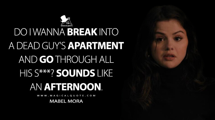 Do I wanna break into a dead guy's apartment and go through all his s***? Sounds like an afternoon. - Mabel Mora (Only Murders in the Building Quotes)