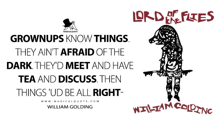 Grownups know things. They ain't afraid of the dark. They'd meet and have tea and discuss. Then things 'ud be all right- - William Golding (Lord of the Flies Quotes)