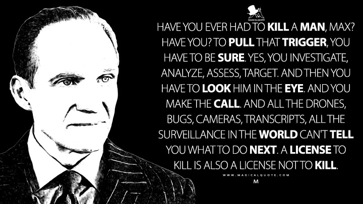 Have you ever had to kill a man, Max? Have you? To pull that trigger, you have to be sure. Yes, you investigate, analyze, assess, target. And then you have to look him in the eye. And you make the call. And all the drones, bugs, cameras, transcripts, all the surveillance in the world can't tell you what to do next. A license to kill is also a license not to kill. - M (Spectre Quotes)