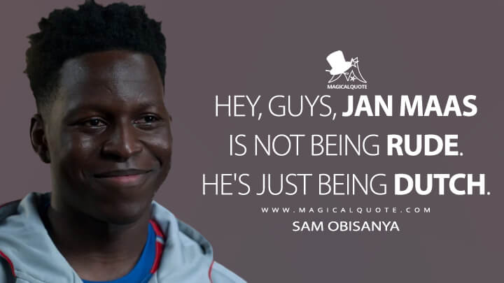 Hey, guys, Jan Maas is not being rude. He's just being Dutch. - Sam Obisanya (Ted Lasso Quotes)