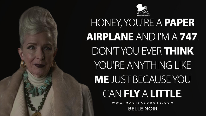 Honey, you're a paper airplane and I'm a 747. Don't you ever think you're anything like me just because you can fly a little. - Belle Noir (American Horror Story Quotes)