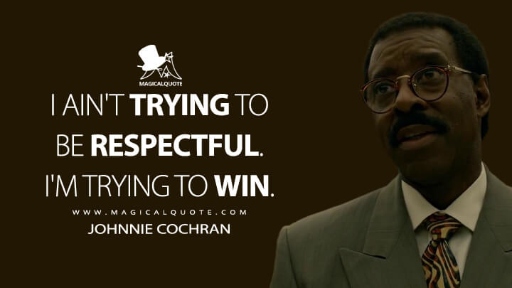 I ain't trying to be respectful. I'm trying to win. - Johnnie Cochran (American Crime Story Quotes)