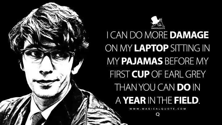 I can do more damage on my laptop sitting in my pajamas before my first cup of Earl Grey than you can do in a year in the field. - Q (Skyfall Quotes)