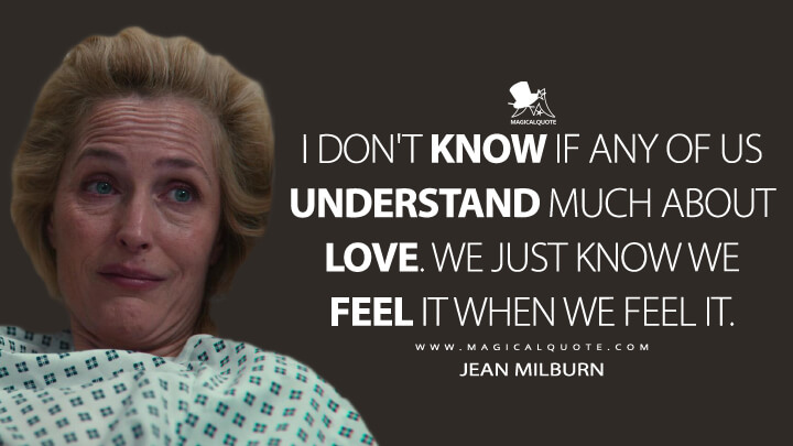 I don't know if any of us understand much about love. We just know we feel it when we feel it. - Jean Milburn (Sex Education Quotes)