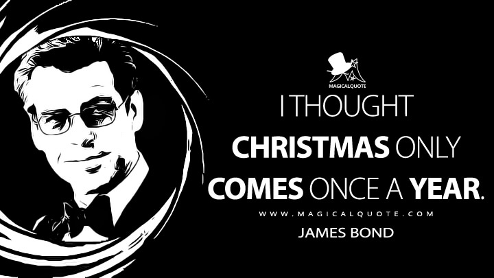 I thought Christmas only comes once a year. - James Bond (The World Is Not Enough Quotes)
