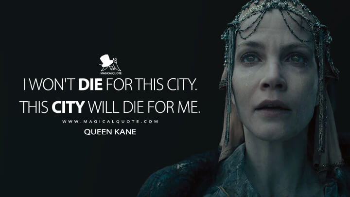 I won't die for this city. This city will die for me. - Queen Kane (See Quotes)