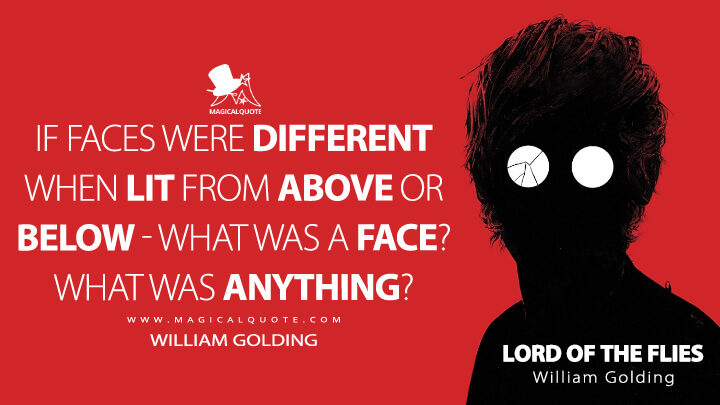If faces were different when lit from above or below - what was a face? What was anything? - William Golding (Lord of the Flies Quotes)