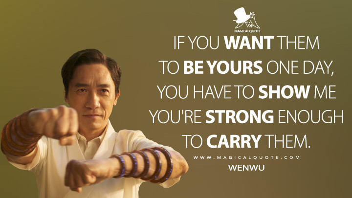 If you want them to be yours one day, you have to show me you're strong enough to carry them. - Wenwu (Shang-Chi and the Legend of the Ten Rings Quotes)