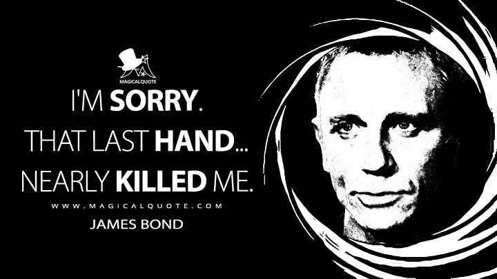 I'm sorry. That last hand... nearly killed me. - James Bond (Casino Royale Quotes)