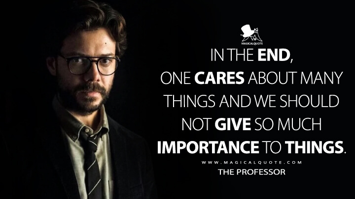 In the end, one cares about many things and we should not give so much importance to things. - The Professor (Money Heist Quotes)