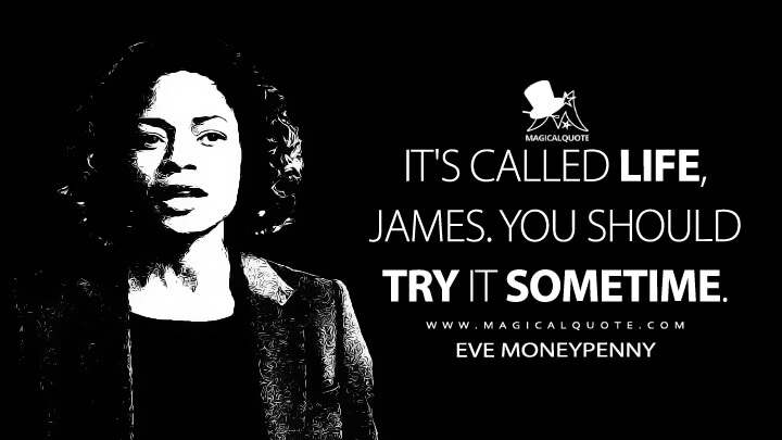 It's called life, James. You should try it sometime. - Eve Moneypenny (Spectre Quotes)